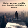I believe my tomorrow will be better than today, and I believe in miracles.